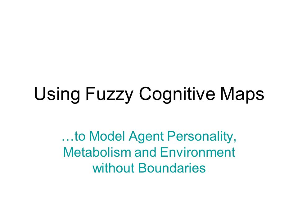 Using Fuzzy Cognitive Maps …to Model Agent Personality, Metabolism and Environment without Boundaries