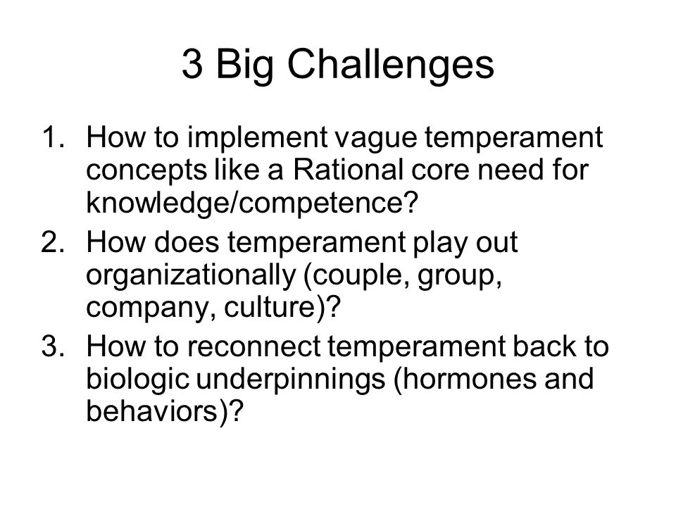 3 Big Challenges 1.How to implement vague temperament concepts like a Rational core need for knowledge/competence.