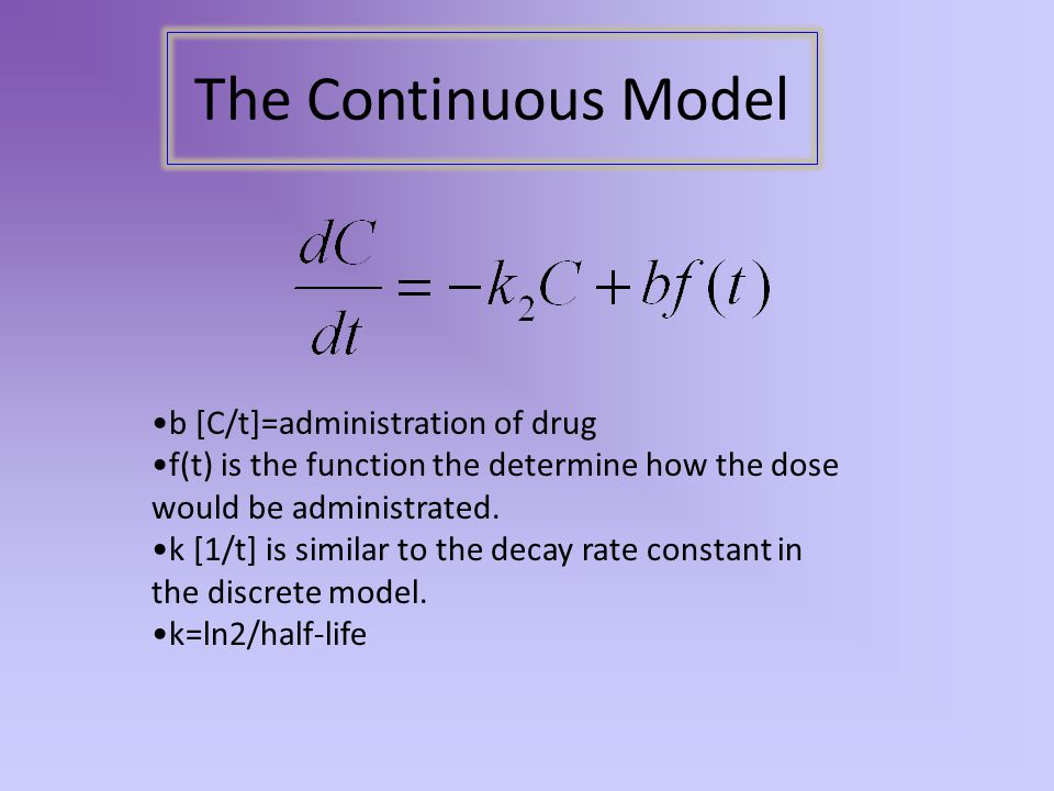 The Continuous Model b [C/t]=administration of drug f(t) is the function the determine how the dose would be administrated.