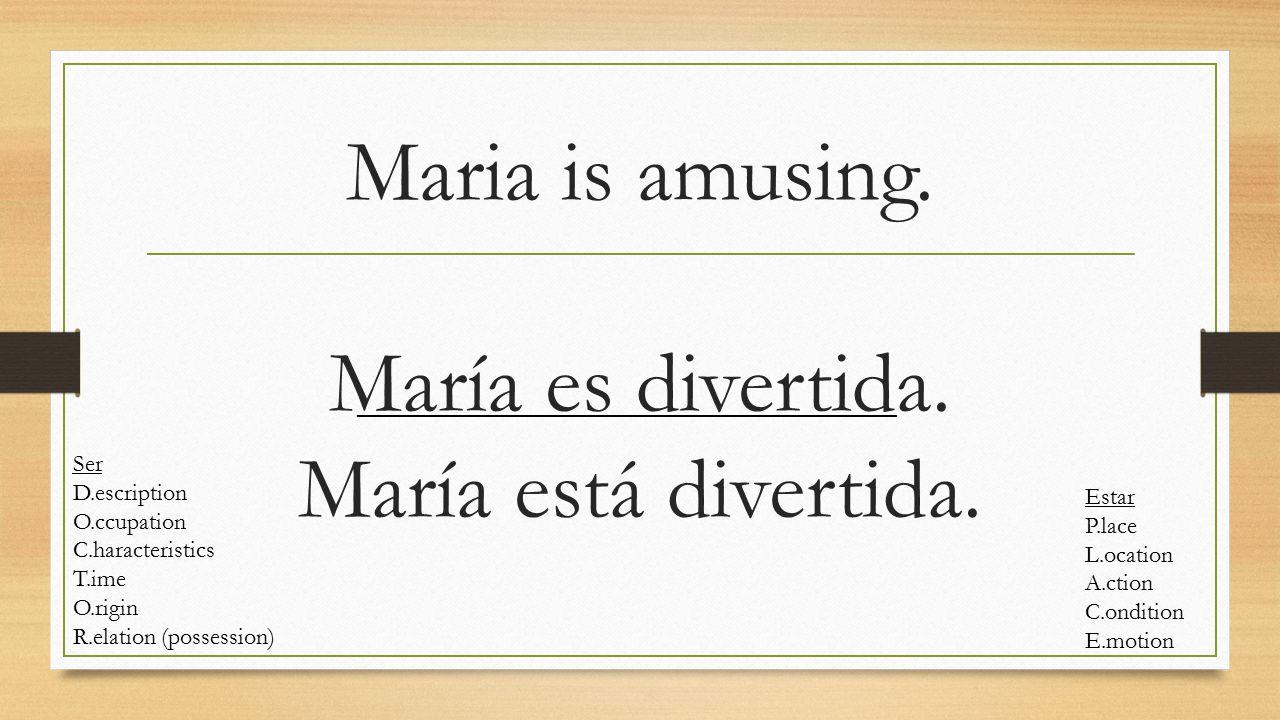 Maria is amusing. María es divertida. María está divertida. Ser D.escription O.ccupation C.haracteristics T.ime O.rigin R.elation (possession) Estar P