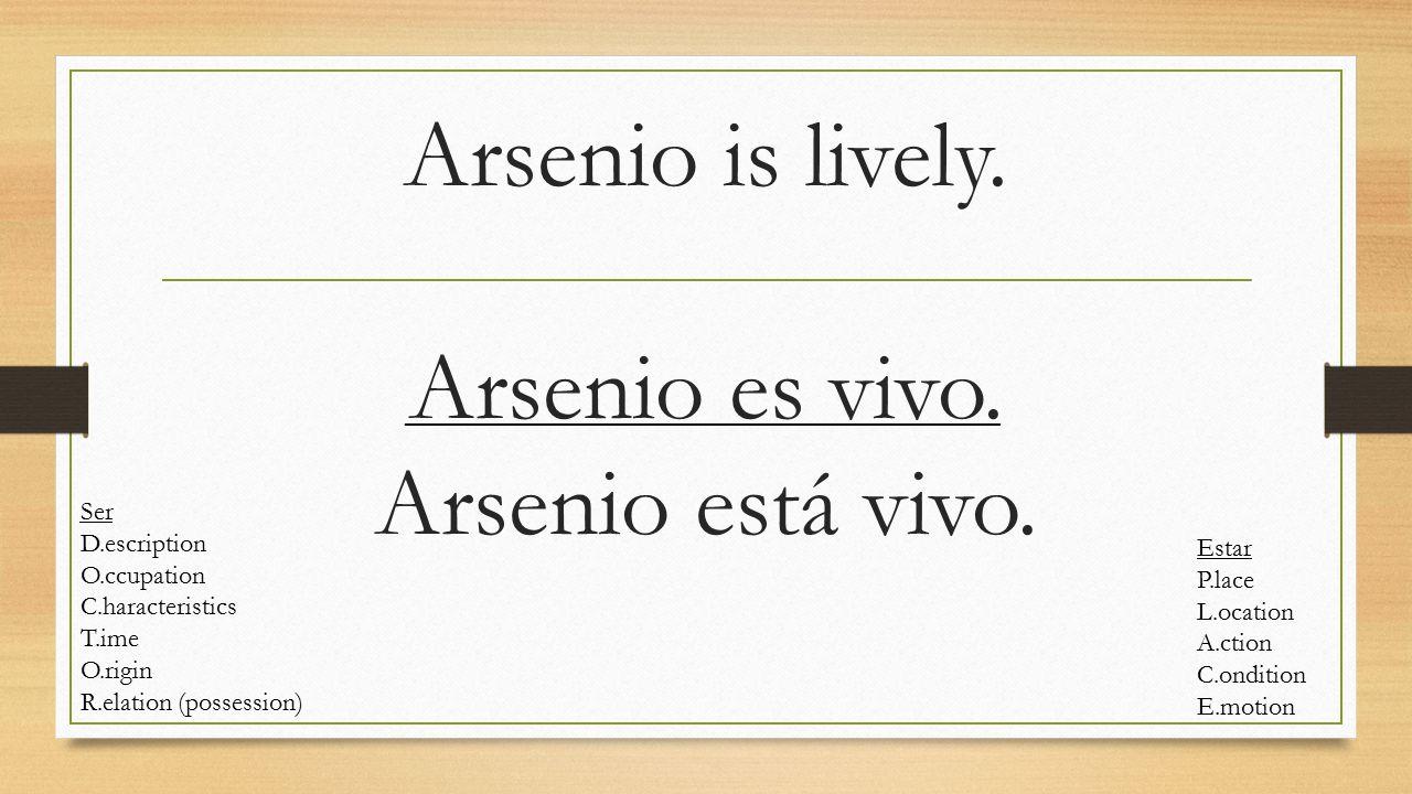 Arsenio is lively. Arsenio es vivo. Arsenio está vivo. Ser D.escription O.ccupation C.haracteristics T.ime O.rigin R.elation (possession) Estar P.lace