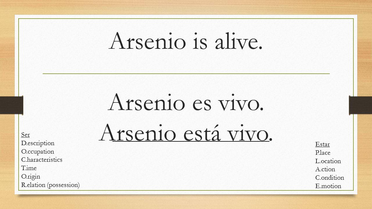 Arsenio is alive. Arsenio es vivo. Arsenio está vivo. Ser D.escription O.ccupation C.haracteristics T.ime O.rigin R.elation (possession) Estar P.lace