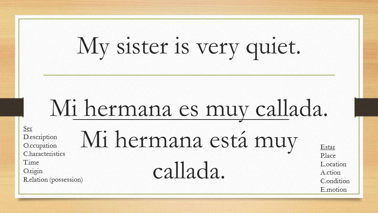 My sister is very quiet. Mi hermana es muy callada.