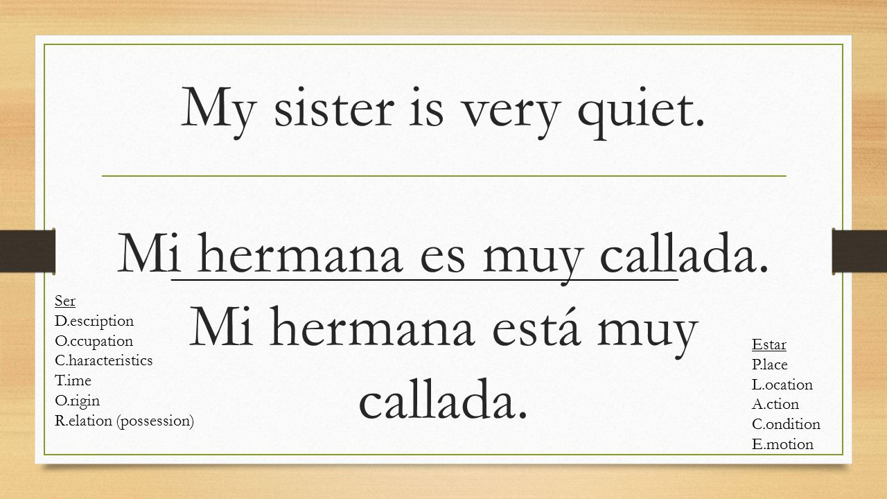 My sister is very quiet. Mi hermana es muy callada. Mi hermana está muy callada. Ser D.escription O.ccupation C.haracteristics T.ime O.rigin R.elation