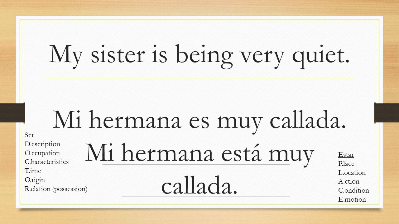 My sister is being very quiet. Mi hermana es muy callada. Mi hermana está muy callada. Ser D.escription O.ccupation C.haracteristics T.ime O.rigin R.e