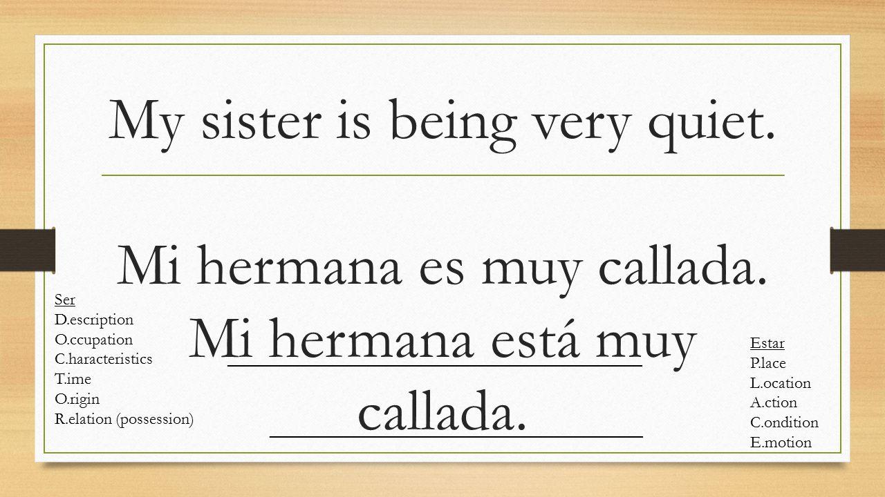 My sister is being very quiet. Mi hermana es muy callada.