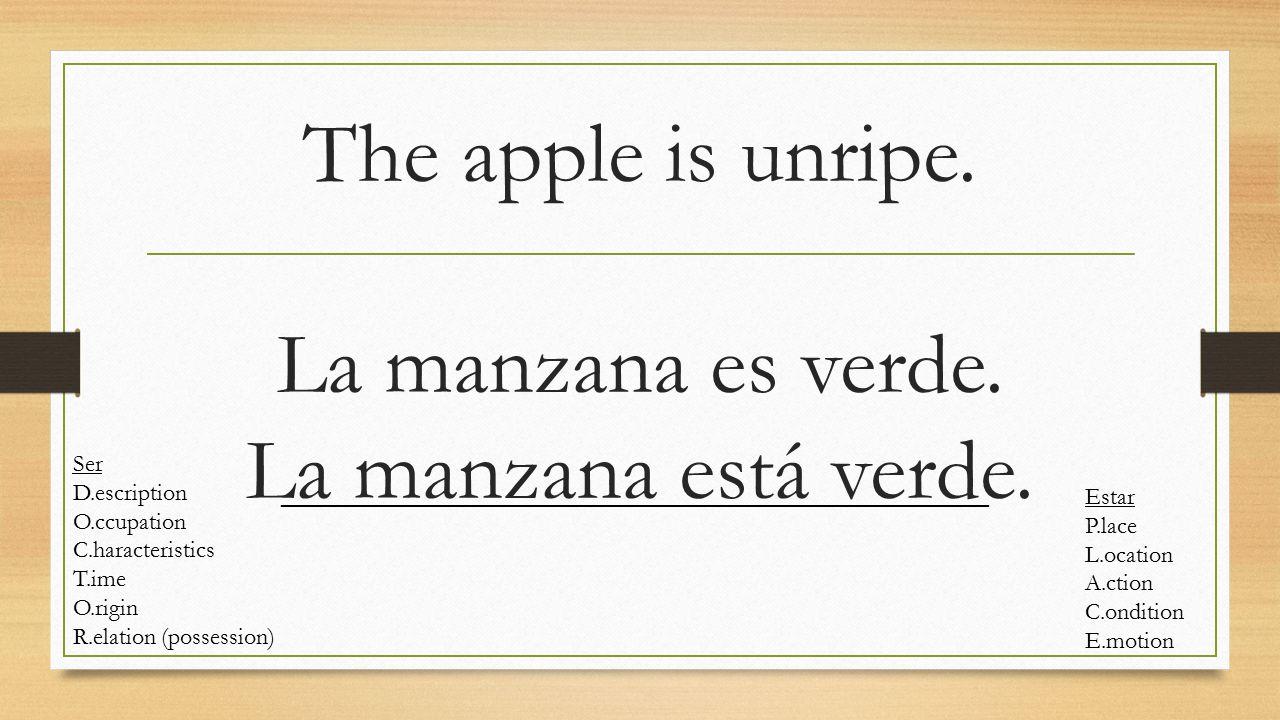 The apple is unripe. La manzana es verde. La manzana está verde. Ser D.escription O.ccupation C.haracteristics T.ime O.rigin R.elation (possession) Es