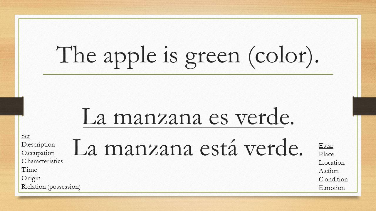 The apple is green (color). La manzana es verde. La manzana está verde. Ser D.escription O.ccupation C.haracteristics T.ime O.rigin R.elation (possess