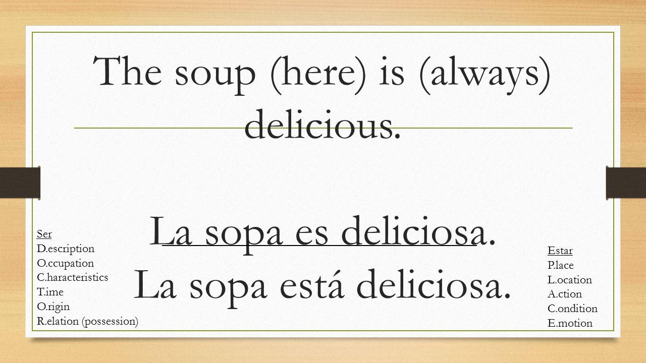 The soup (here) is (always) delicious. La sopa es deliciosa. La sopa está deliciosa. Ser D.escription O.ccupation C.haracteristics T.ime O.rigin R.ela
