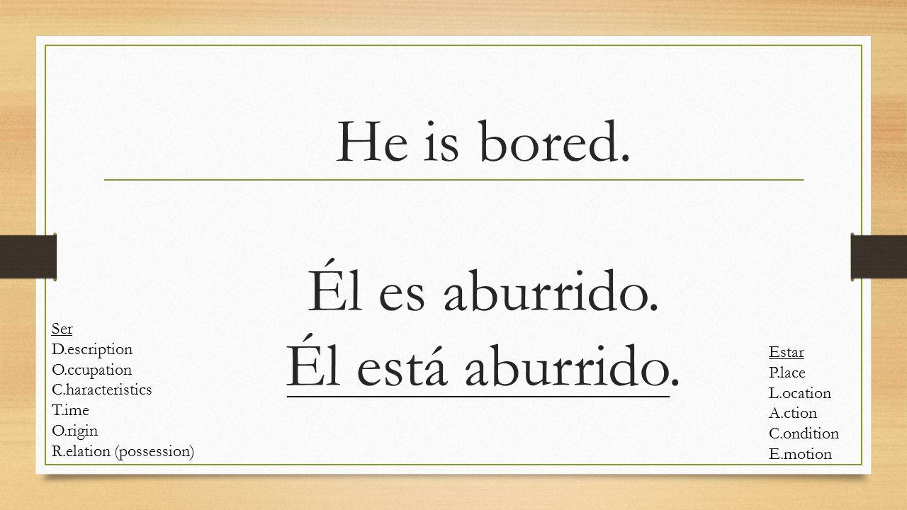 1. He is bored. Él es aburrido. Él está aburrido. Estar P.lace L.ocation A.ction C.ondition E.motion Ser D.escription O.ccupation C.haracteristics T.i