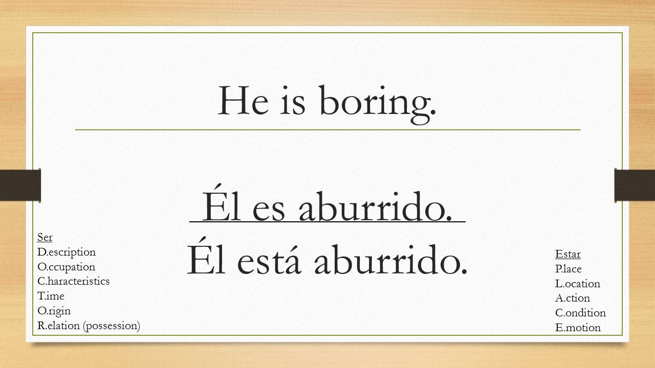 He is boring. Él es aburrido. Él está aburrido.. Ser D.escription O.ccupation C.haracteristics T.ime O.rigin R.elation (possession) Estar P.lace L.oca