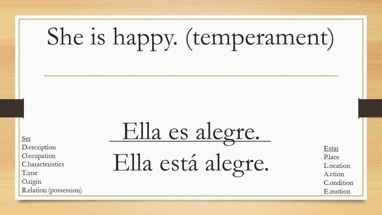 She is happy. (temperament) Ella es alegre. Ella está alegre. Ser D.escription O.ccupation C.haracteristics T.ime O.rigin R.elation (possession) Estar