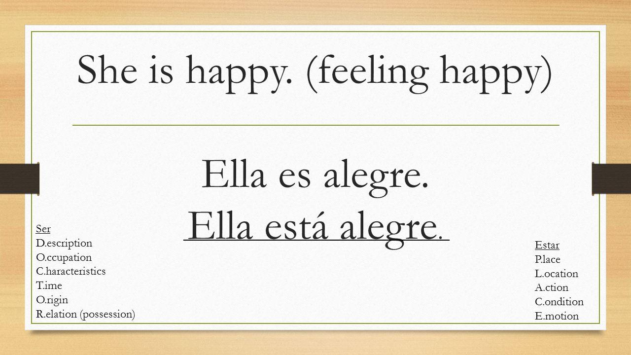 She is happy. (feeling happy) Ella es alegre. Ella está alegre. Ser D.escription O.ccupation C.haracteristics T.ime O.rigin R.elation (possession) Est