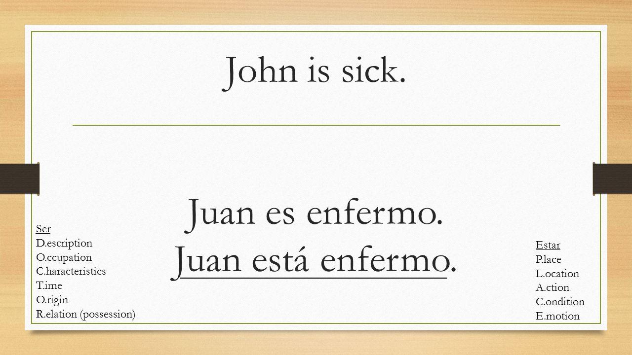 John is sick. Juan es enfermo. Juan está enfermo.