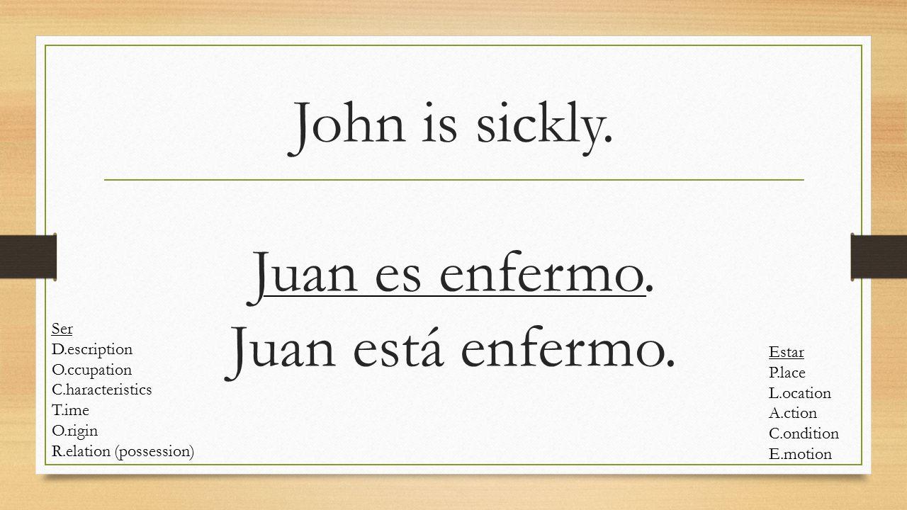 John is sickly. Juan es enfermo. Juan está enfermo. Ser D.escription O.ccupation C.haracteristics T.ime O.rigin R.elation (possession) Estar P.lace L.