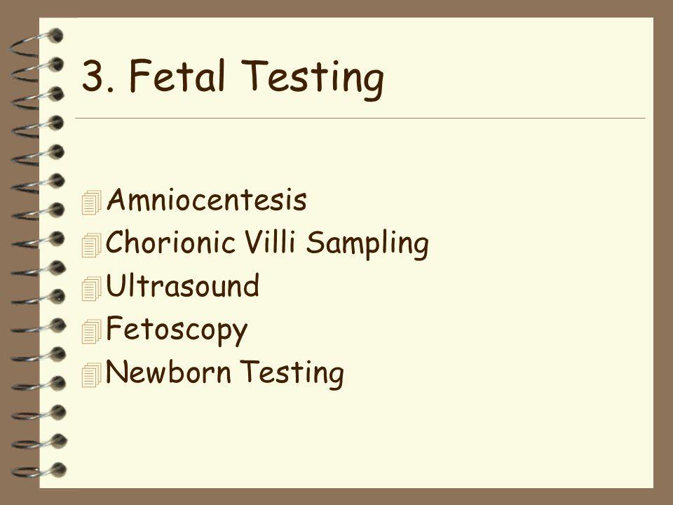 3. Fetal Testing 4 Amniocentesis 4 Chorionic Villi Sampling 4 Ultrasound 4 Fetoscopy 4 Newborn Testing