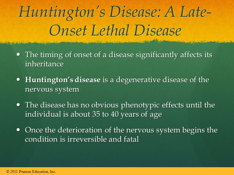 Huntington's Disease: A Late- Onset Lethal Disease The timing of onset of a disease significantly affects its inheritance The timing of onset of a disease significantly affects its inheritance Huntington's disease is a degenerative disease of the nervous system Huntington's disease is a degenerative disease of the nervous system The disease has no obvious phenotypic effects until the individual is about 35 to 40 years of age The disease has no obvious phenotypic effects until the individual is about 35 to 40 years of age Once the deterioration of the nervous system begins the condition is irreversible and fatal Once the deterioration of the nervous system begins the condition is irreversible and fatal © 2011 Pearson Education, Inc.