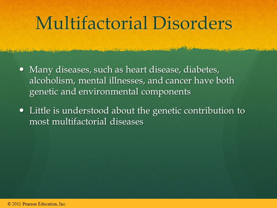 Multifactorial Disorders Many diseases, such as heart disease, diabetes, alcoholism, mental illnesses, and cancer have both genetic and environmental components Many diseases, such as heart disease, diabetes, alcoholism, mental illnesses, and cancer have both genetic and environmental components Little is understood about the genetic contribution to most multifactorial diseases Little is understood about the genetic contribution to most multifactorial diseases © 2011 Pearson Education, Inc.