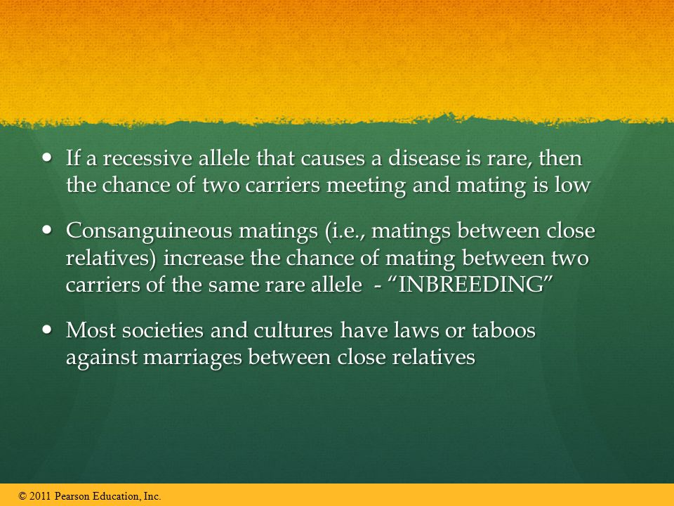 If a recessive allele that causes a disease is rare, then the chance of two carriers meeting and mating is low If a recessive allele that causes a disease is rare, then the chance of two carriers meeting and mating is low Consanguineous matings (i.e., matings between close relatives) increase the chance of mating between two carriers of the same rare allele - INBREEDING Consanguineous matings (i.e., matings between close relatives) increase the chance of mating between two carriers of the same rare allele - INBREEDING Most societies and cultures have laws or taboos against marriages between close relatives Most societies and cultures have laws or taboos against marriages between close relatives © 2011 Pearson Education, Inc.