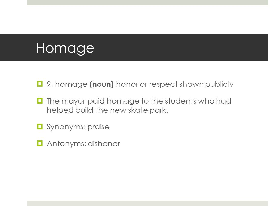Homage  9. homage (noun) honor or respect shown publicly  The mayor paid homage to the students who had helped build the new skate park.  Synonyms: