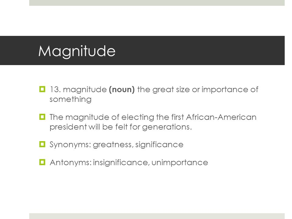 Magnitude  13. magnitude (noun) the great size or importance of something  The magnitude of electing the first African-American president will be fe