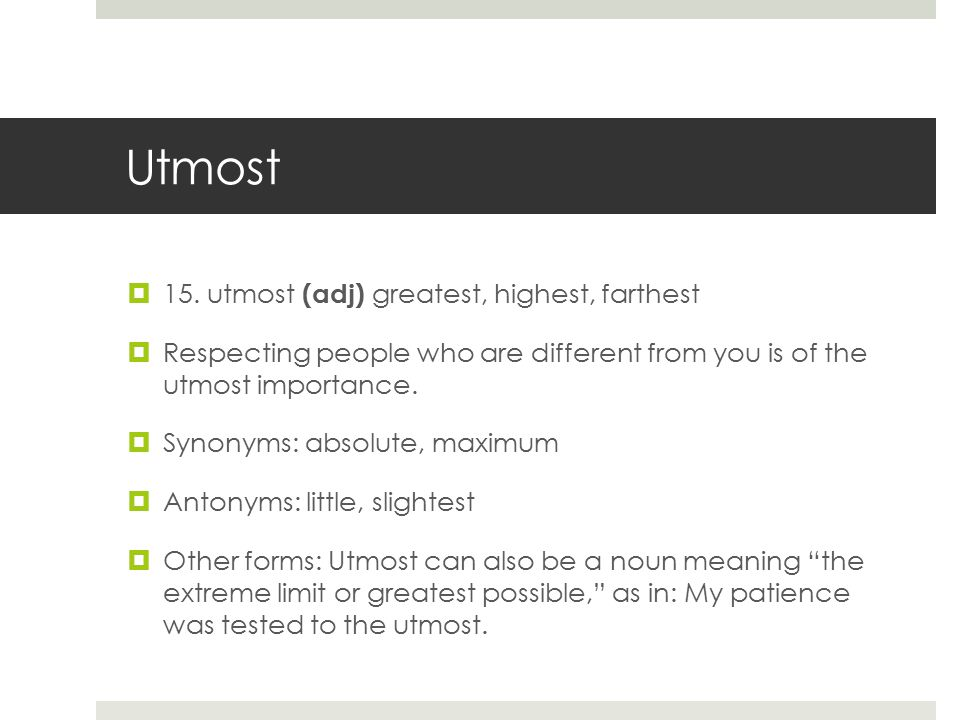 Utmost  15. utmost (adj) greatest, highest, farthest  Respecting people who are different from you is of the utmost importance.  Synonyms: absolute