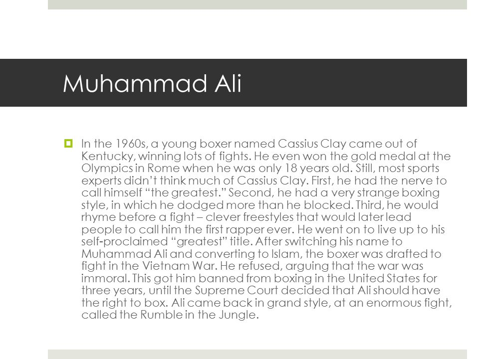 Muhammad Ali  In the 1960s, a young boxer named Cassius Clay came out of Kentucky, winning lots of fights. He even won the gold medal at the Olympics