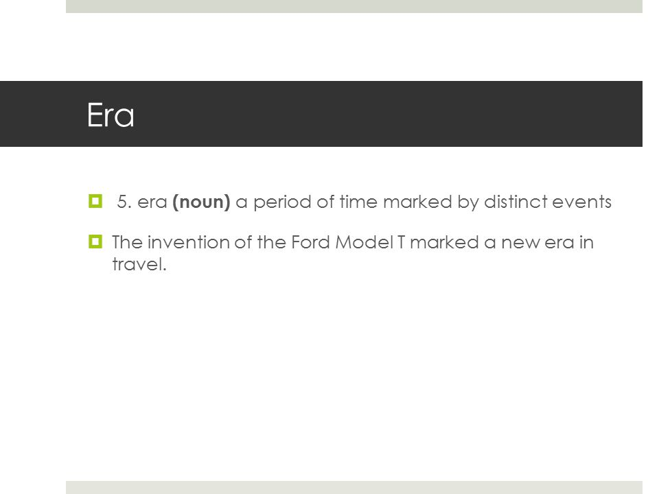 Era  5. era (noun) a period of time marked by distinct events  The invention of the Ford Model T marked a new era in travel.