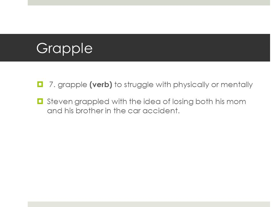 Grapple  7. grapple (verb) to struggle with physically or mentally  Steven grappled with the idea of losing both his mom and his brother in the car