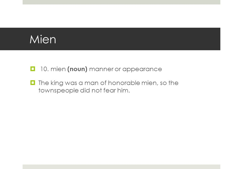 Mien  10. mien (noun) manner or appearance  The king was a man of honorable mien, so the townspeople did not fear him.