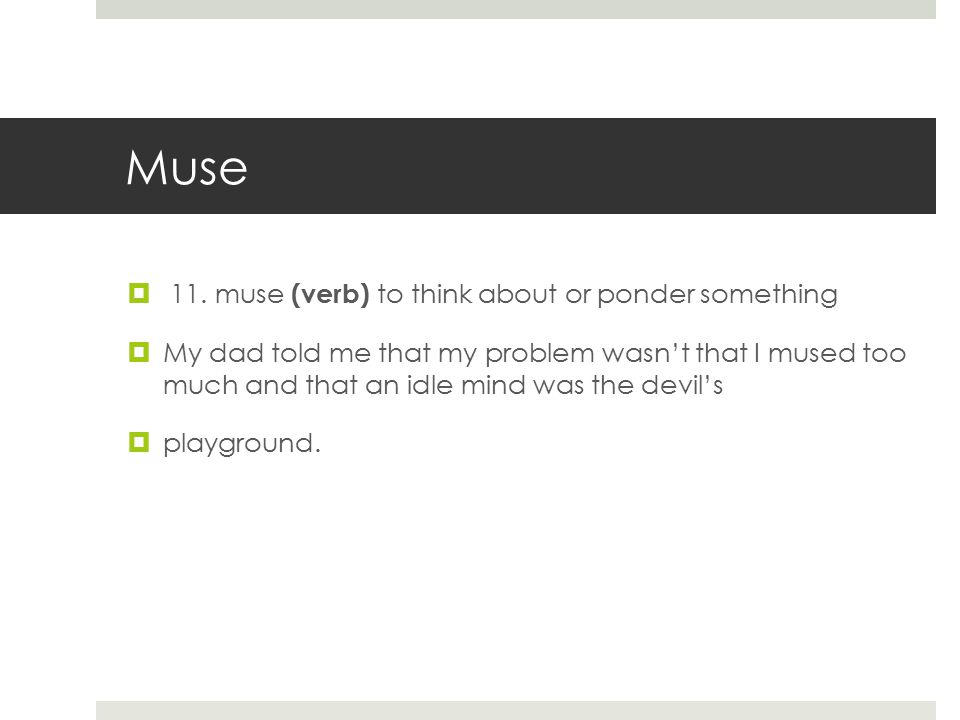 Muse  11. muse (verb) to think about or ponder something  My dad told me that my problem wasn't that I mused too much and that an idle mind was the
