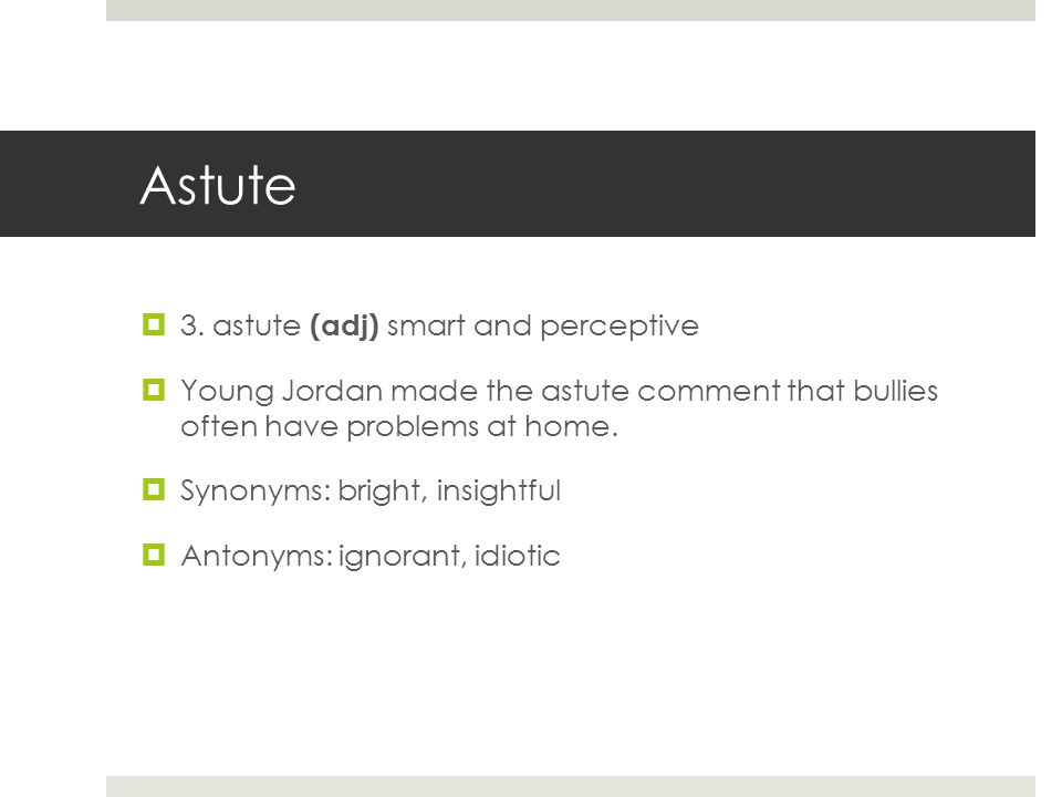 Astute  3. astute (adj) smart and perceptive  Young Jordan made the astute comment that bullies often have problems at home.  Synonyms: bright, ins