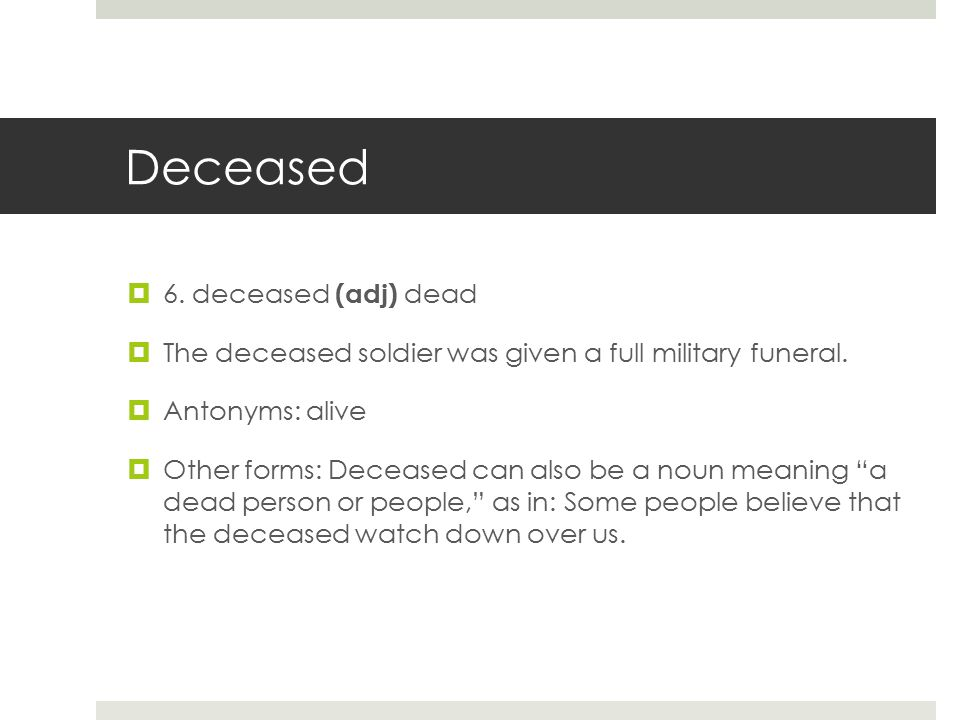 Deceased  6. deceased (adj) dead  The deceased soldier was given a full military funeral.  Antonyms: alive  Other forms: Deceased can also be a no