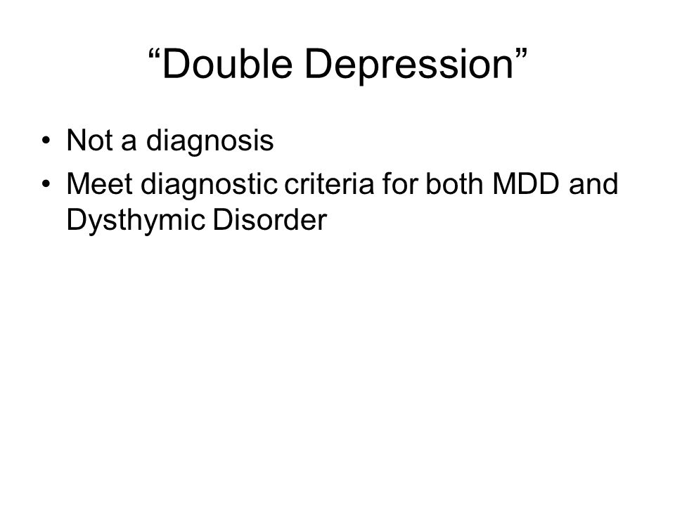 """""""Double Depression"""" Not a diagnosis Meet diagnostic criteria for both MDD and Dysthymic Disorder"""