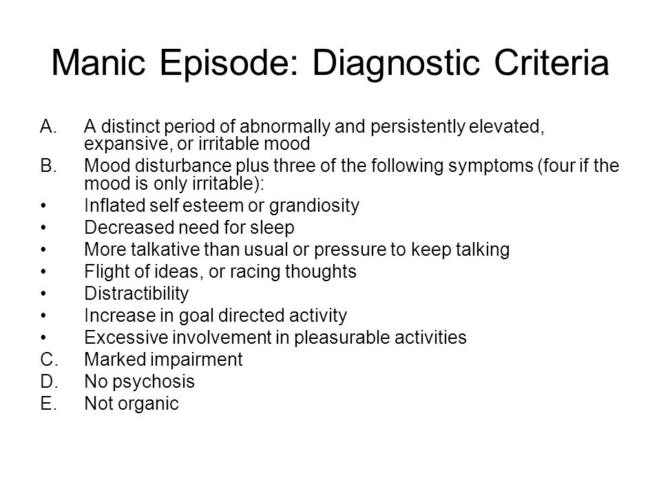 Manic Episode: Diagnostic Criteria A.A distinct period of abnormally and persistently elevated, expansive, or irritable mood B.Mood disturbance plus t