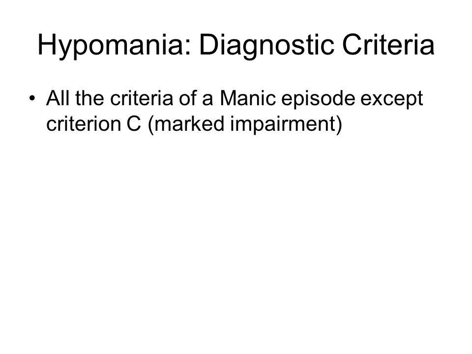 Hypomania: Diagnostic Criteria All the criteria of a Manic episode except criterion C (marked impairment)
