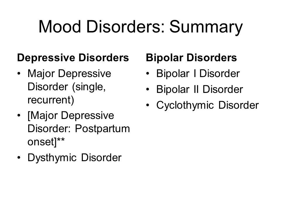 Mood Disorders: Summary Depressive Disorders Major Depressive Disorder (single, recurrent) [Major Depressive Disorder: Postpartum onset]** Dysthymic D