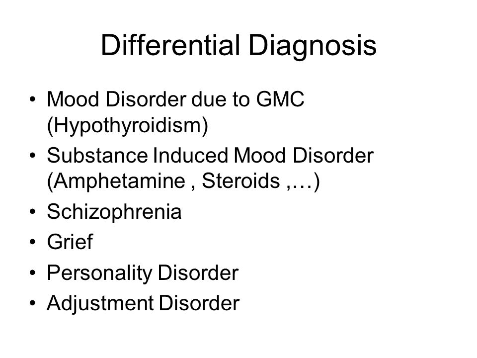 Differential Diagnosis Mood Disorder due to GMC (Hypothyroidism) Substance Induced Mood Disorder (Amphetamine, Steroids,…) Schizophrenia Grief Persona
