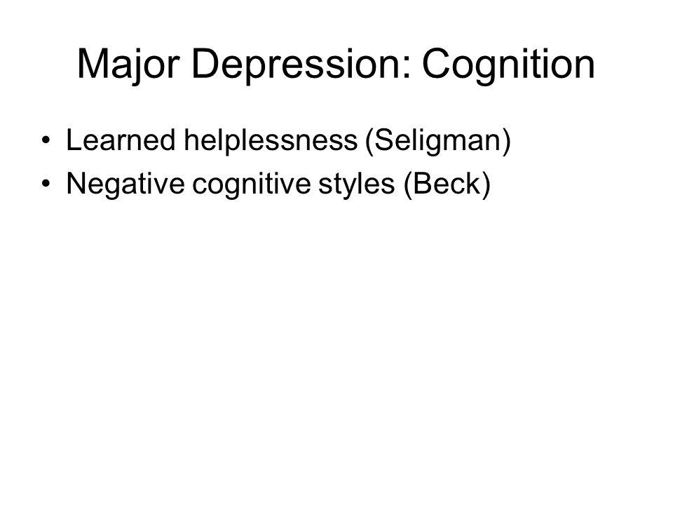 Major Depression: Cognition Learned helplessness (Seligman) Negative cognitive styles (Beck)
