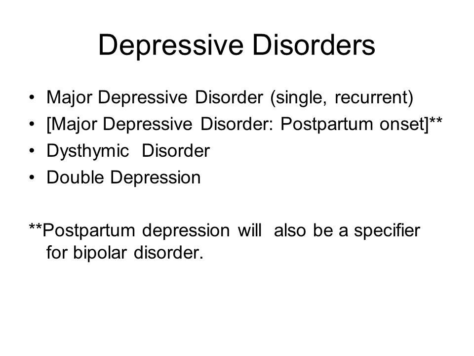 Depressive Disorders Major Depressive Disorder (single, recurrent) [Major Depressive Disorder: Postpartum onset]** Dysthymic Disorder Double Depressio