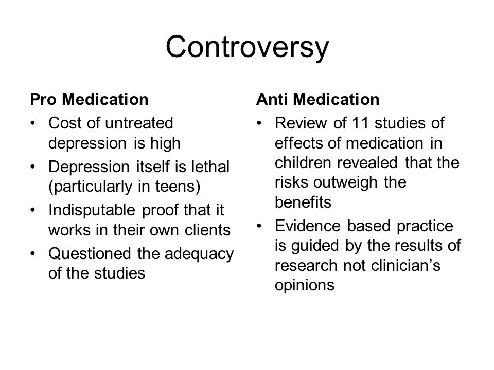 Controversy Pro Medication Cost of untreated depression is high Depression itself is lethal (particularly in teens) Indisputable proof that it works i