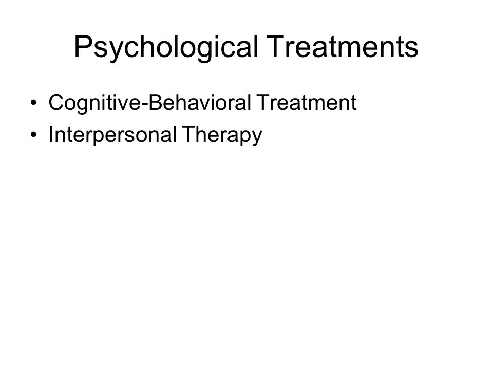 Psychological Treatments Cognitive-Behavioral Treatment Interpersonal Therapy