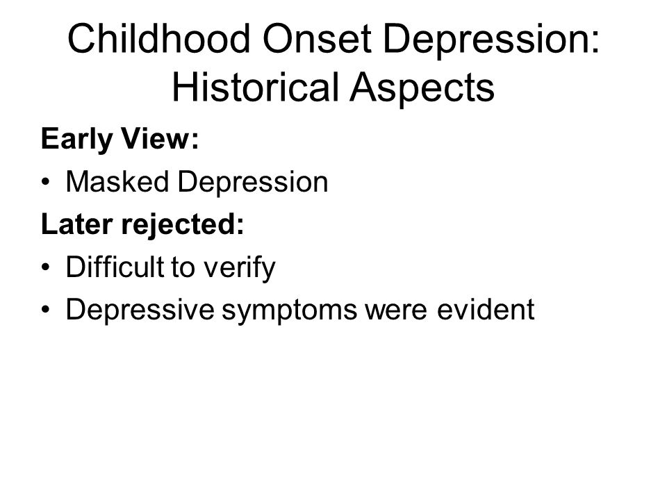 Childhood Onset Depression: Historical Aspects Early View: Masked Depression Later rejected: Difficult to verify Depressive symptoms were evident