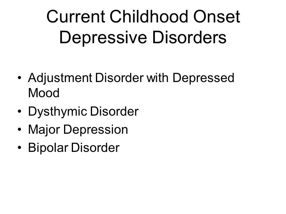 Current Childhood Onset Depressive Disorders Adjustment Disorder with Depressed Mood Dysthymic Disorder Major Depression Bipolar Disorder