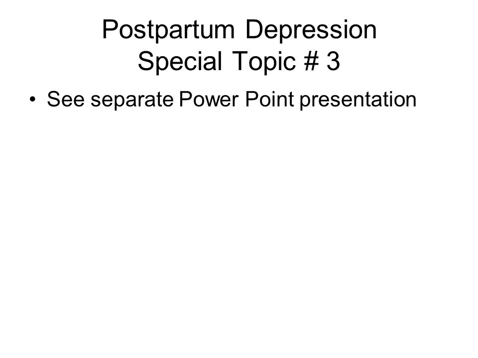 Postpartum Depression Special Topic # 3 See separate Power Point presentation