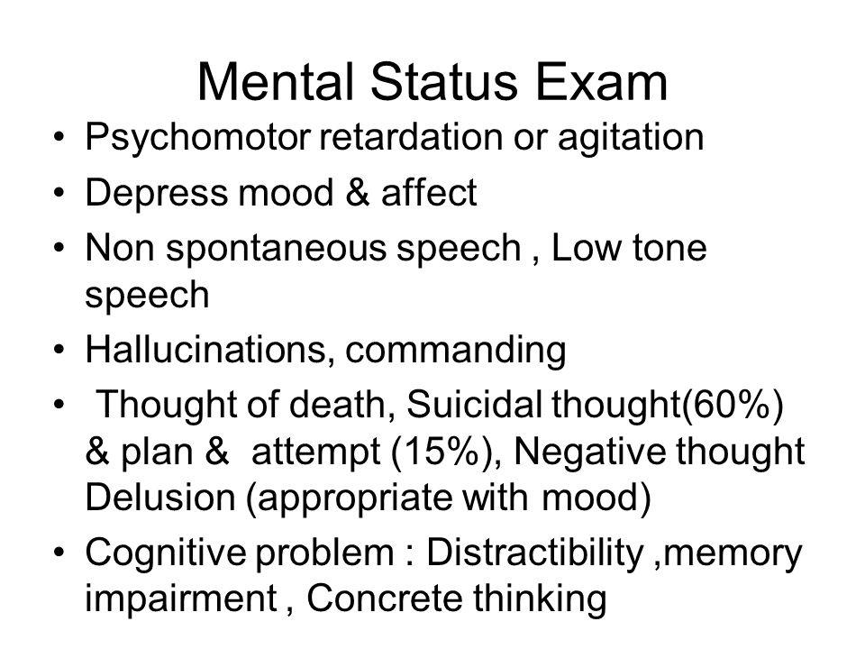 Mental Status Exam Psychomotor retardation or agitation Depress mood & affect Non spontaneous speech, Low tone speech Hallucinations, commanding Thoug