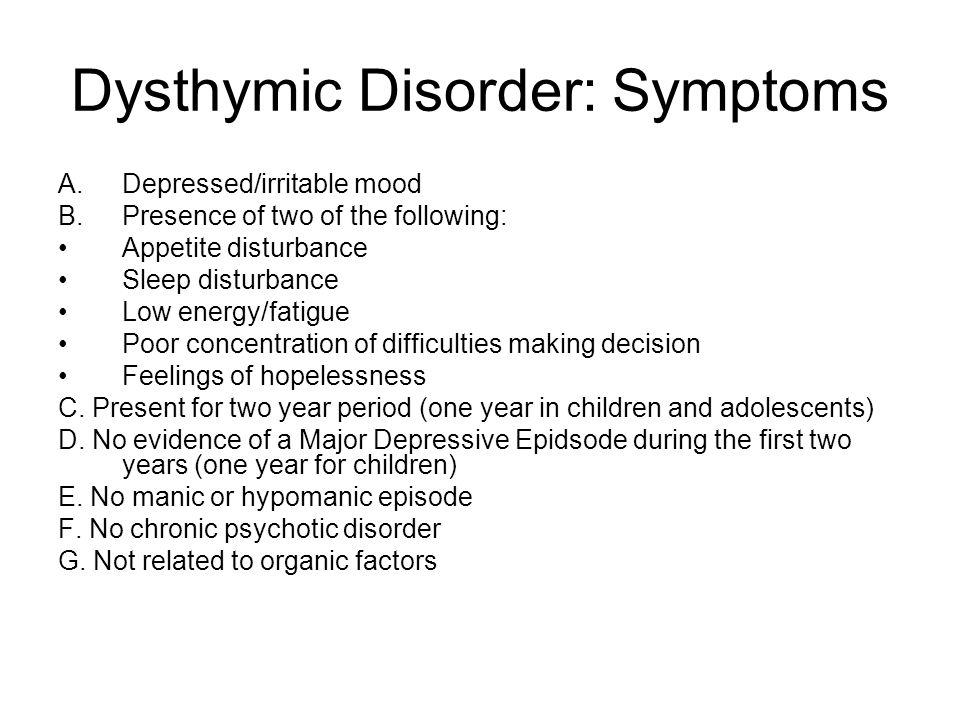 Dysthymic Disorder: Symptoms A.Depressed/irritable mood B.Presence of two of the following: Appetite disturbance Sleep disturbance Low energy/fatigue