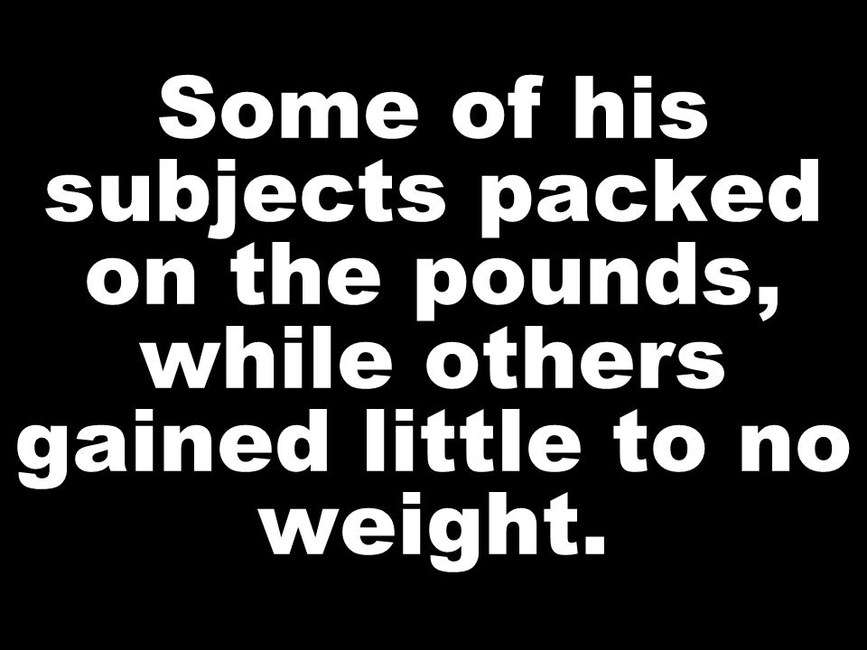 Some of his subjects packed on the pounds, while others gained little to no weight.