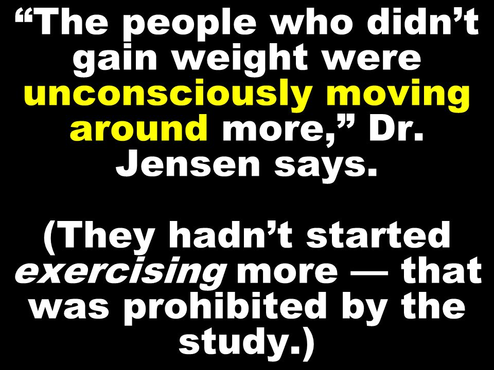 """The people who didn't gain weight were unconsciously moving around more,"" Dr. Jensen says. (They hadn't started exercising more — that was prohibited"