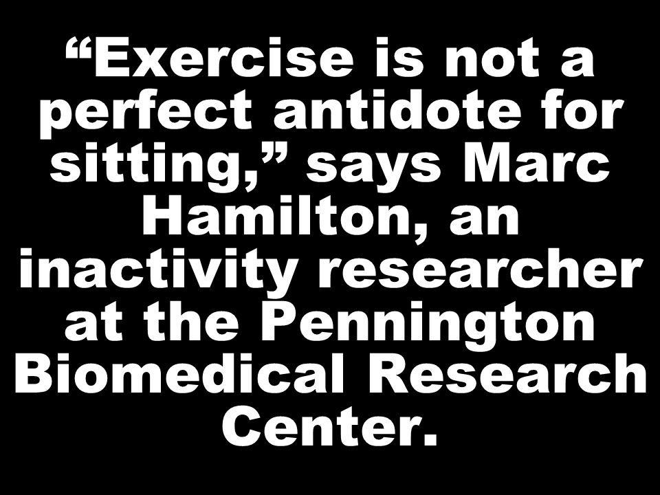 Exercise is not a perfect antidote for sitting, says Marc Hamilton, an inactivity researcher at the Pennington Biomedical Research Center.